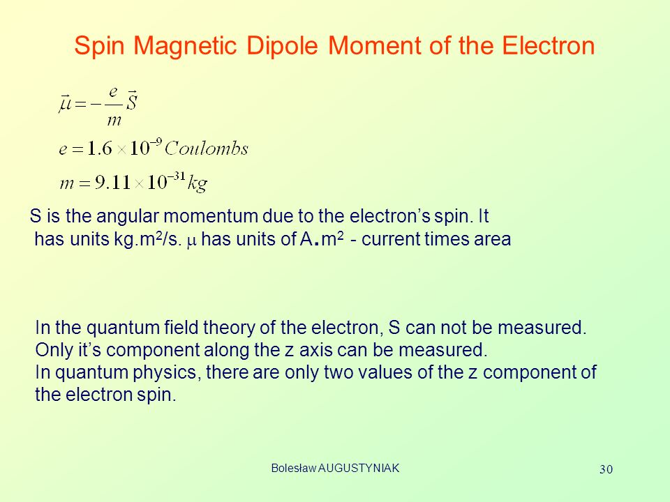 Bolesław AUGUSTYNIAK 30 Spin Magnetic Dipole Moment of the Electron S is the angular momentum due to the electrons spin. It has units kg.m 2 /s. has u