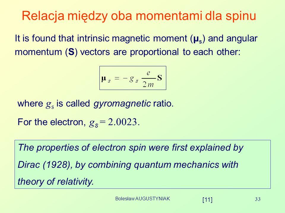 Bolesław AUGUSTYNIAK 33 Relacja między oba momentami dla spinu It is found that intrinsic magnetic moment (μ s ) and angular momentum (S) vectors are