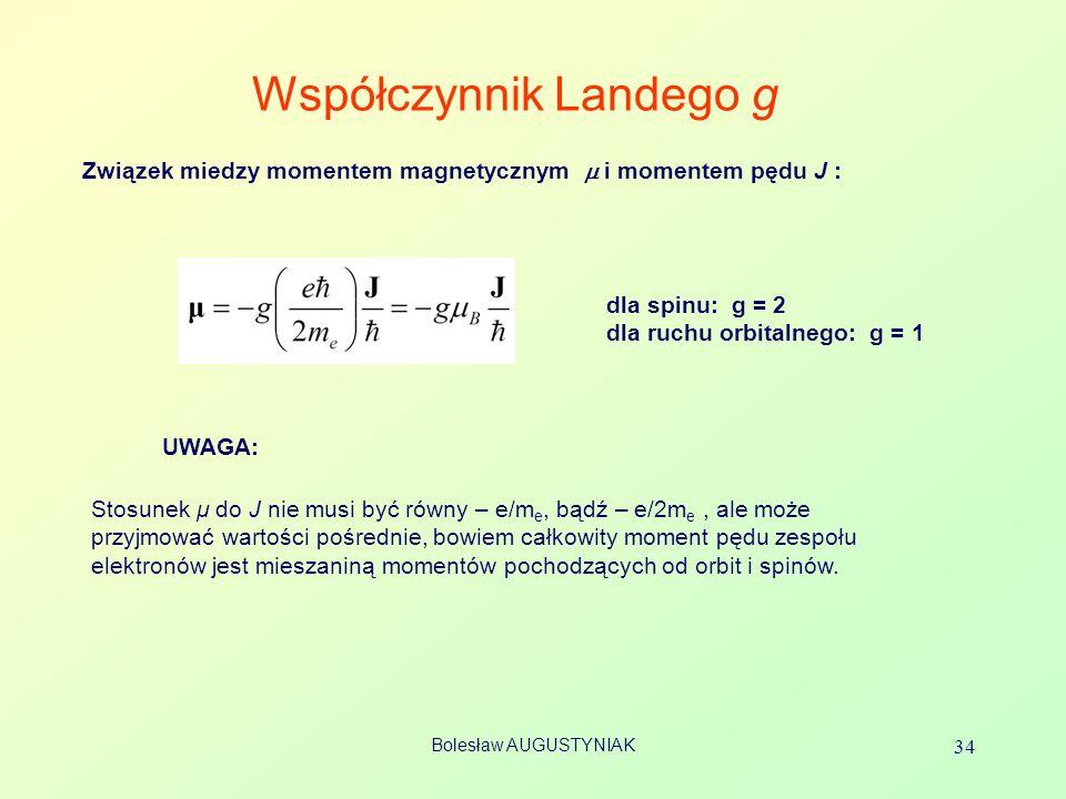 Bolesław AUGUSTYNIAK 34 Współczynnik Landego g Stosunek μ do J nie musi być równy – e/m e, bądź – e/2m e, ale może przyjmować wartości pośrednie, bowi