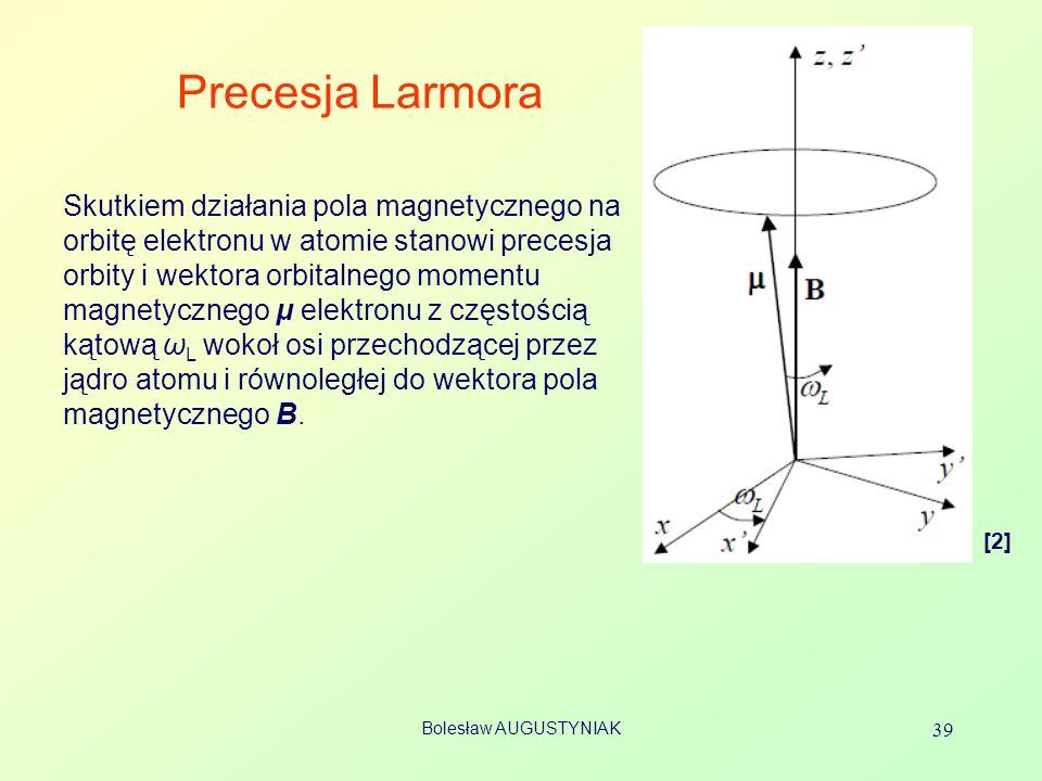 Bolesław AUGUSTYNIAK 39 Precesja Larmora Skutkiem działania pola magnetycznego na orbitę elektronu w atomie stanowi precesja orbity i wektora orbitaln