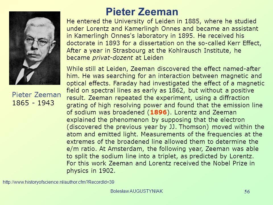 Bolesław AUGUSTYNIAK 56 Pieter Zeeman Pieter Zeeman 1865 - 1943 He entered the University of Leiden in 1885, where he studied under Lorentz and Kamerl
