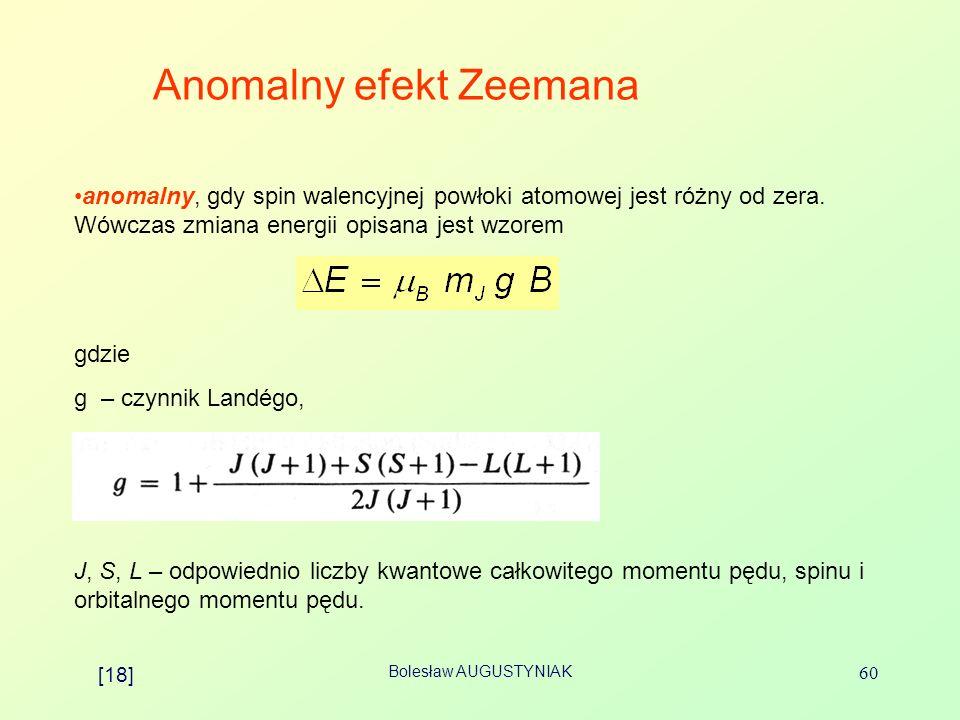 Bolesław AUGUSTYNIAK 60 Anomalny efekt Zeemana anomalny, gdy spin walencyjnej powłoki atomowej jest różny od zera. Wówczas zmiana energii opisana jest