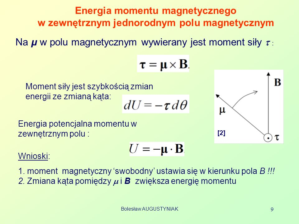 Bolesław AUGUSTYNIAK 10 Moment magnetyczny w zewnętrznym niejednorodnym polu magnetycznym Wnioski: moment magnetyczny swobodny ustawia się w kierunku pola oraz jest wciągany w kierunku obszaru o większym natężeniu pola B Pole B jest rozbieżne.