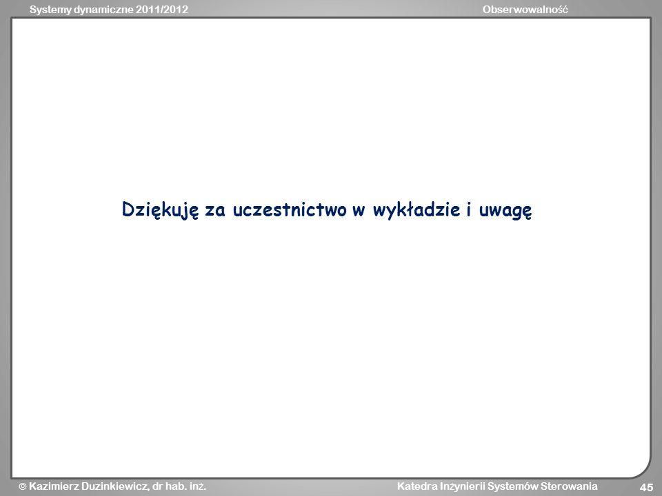 Systemy dynamiczne 2011/2012Obserwowalno ść Kazimierz Duzinkiewicz, dr hab. in ż. Katedra In ż ynierii Systemów Sterowania 45 Dziękuję za uczestnictwo