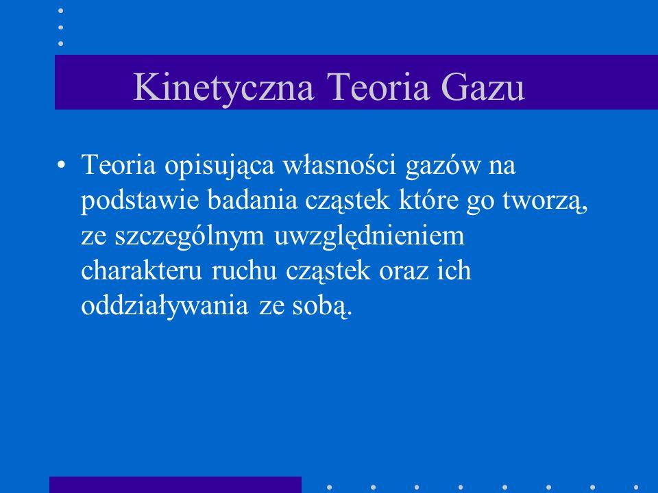 Kinetyczna Teoria Gazu Teoria opisująca własności gazów na podstawie badania cząstek które go tworzą, ze szczególnym uwzględnieniem charakteru ruchu c