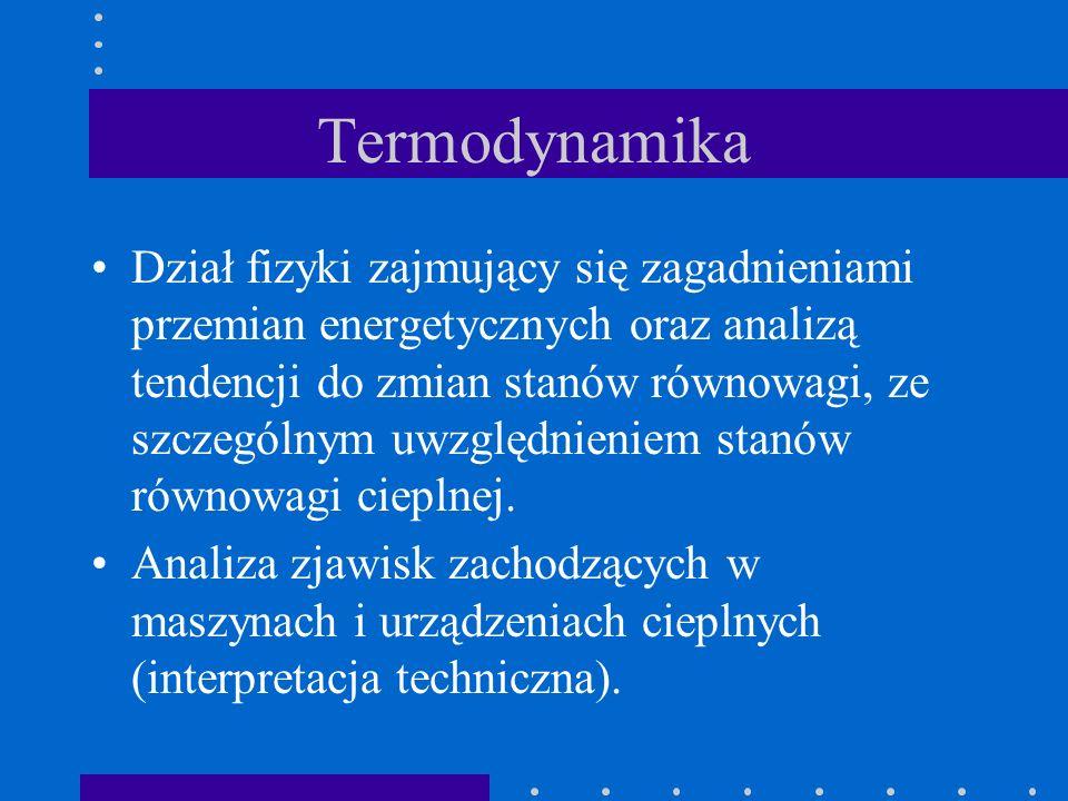 Termodynamika Dział fizyki zajmujący się zagadnieniami przemian energetycznych oraz analizą tendencji do zmian stanów równowagi, ze szczególnym uwzglę