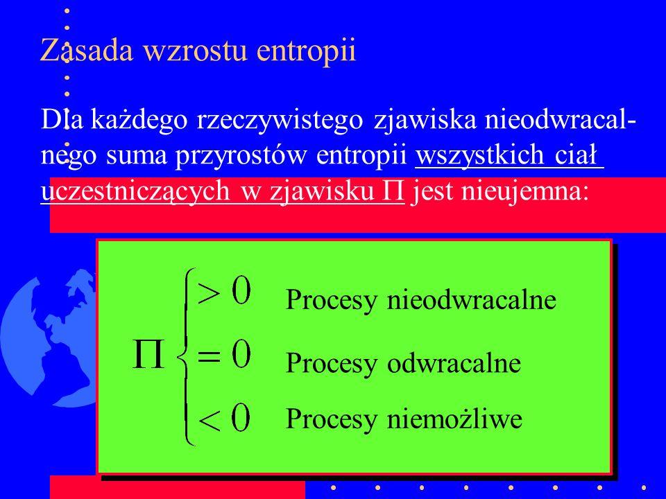 Zasada wzrostu entropii Dla każdego rzeczywistego zjawiska nieodwracal- nego suma przyrostów entropii wszystkich ciał uczestniczących w zjawisku jest