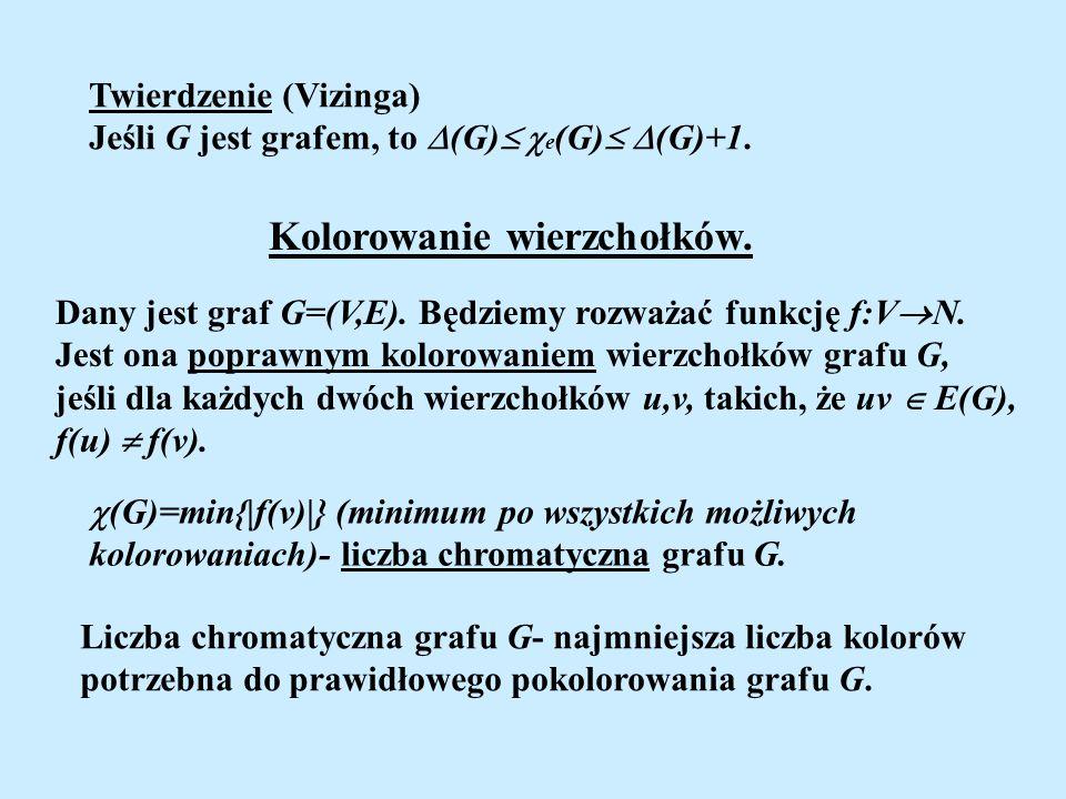 Twierdzenie (Vizinga) Jeśli G jest grafem, to (G) e (G) (G)+1. Kolorowanie wierzchołków. Dany jest graf G=(V,E). Będziemy rozważać funkcję f:V N. Jest