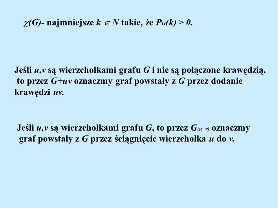 (G)- najmniejsze k N takie, że P G (k) > 0. Jeśli u,v są wierzchołkami grafu G i nie są połączone krawędzią, to przez G+uv oznaczmy graf powstały z G