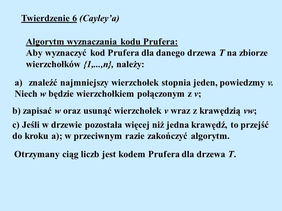 Twierdzenie 6 (Cayleya) Algorytm wyznaczania kodu Prufera: Aby wyznaczyć kod Prufera dla danego drzewa T na zbiorze wierzchołków {1,...,n}, należy: a)