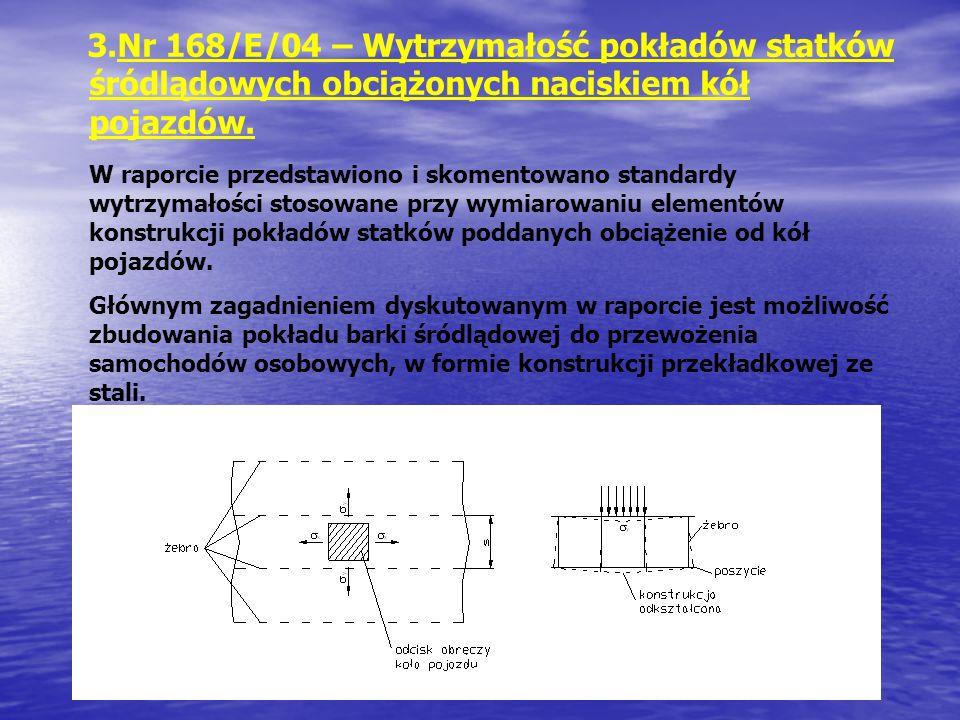 3.Nr 168/E/04 – Wytrzymałość pokładów statków śródlądowych obciążonych naciskiem kół pojazdów. W raporcie przedstawiono i skomentowano standardy wytrz