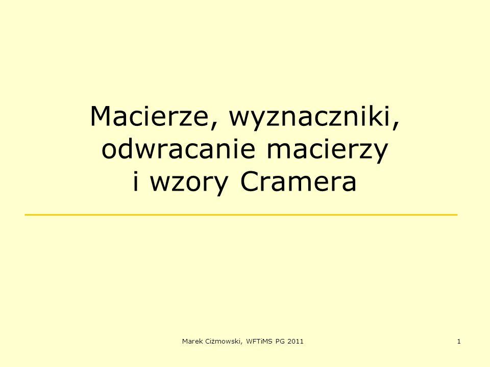 Marek Ciżmowski, WFTiMS PG 20111 Macierze, wyznaczniki, odwracanie macierzy i wzory Cramera