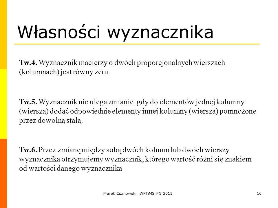 Marek Ciżmowski, WFTiMS PG 201116 Tw.4. Wyznacznik macierzy o dwóch proporcjonalnych wierszach (kolumnach) jest równy zeru. Własności wyznacznika Tw.6