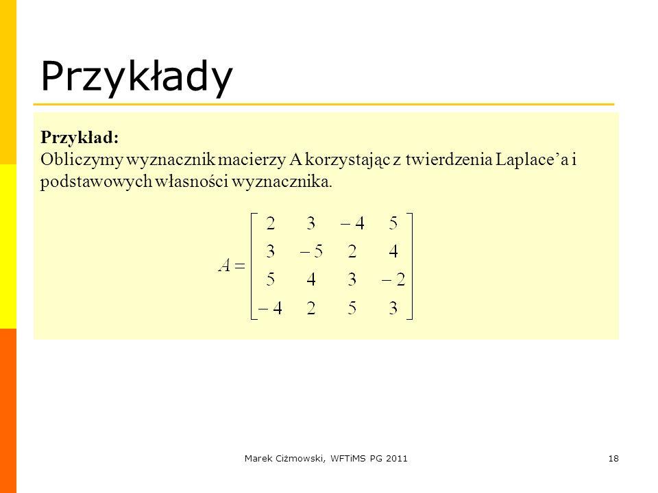 Marek Ciżmowski, WFTiMS PG 201118 Przykłady Przykład: Obliczymy wyznacznik macierzy A korzystając z twierdzenia Laplacea i podstawowych własności wyzn