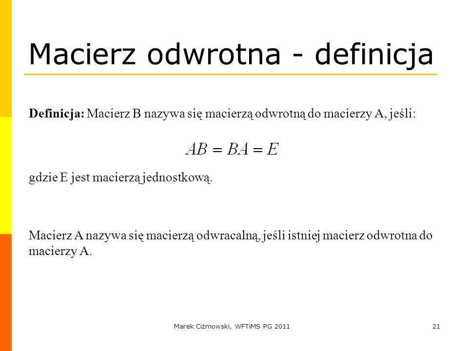 Marek Ciżmowski, WFTiMS PG 201121 Macierz odwrotna - definicja Definicja: Macierz B nazywa się macierzą odwrotną do macierzy A, jeśli: gdzie E jest ma