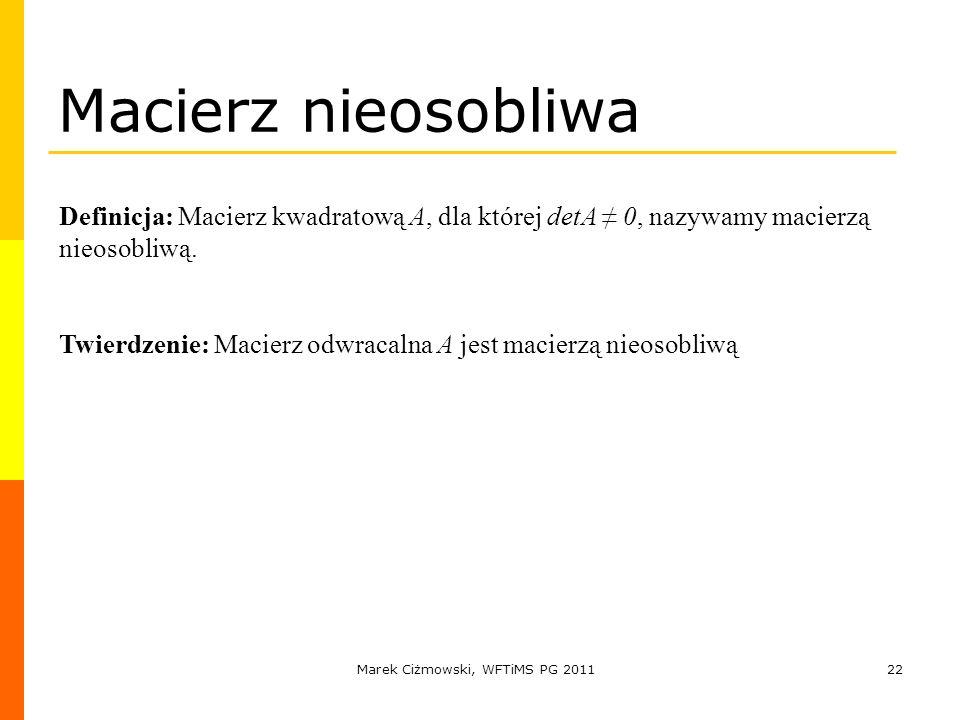 Marek Ciżmowski, WFTiMS PG 201122 Macierz nieosobliwa Definicja: Macierz kwadratową A, dla której detA 0, nazywamy macierzą nieosobliwą. Twierdzenie: