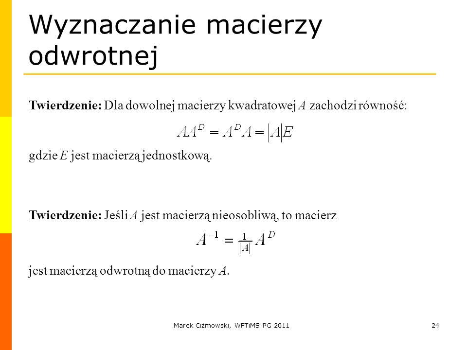 Marek Ciżmowski, WFTiMS PG 201124 Wyznaczanie macierzy odwrotnej Twierdzenie: Dla dowolnej macierzy kwadratowej A zachodzi równość: Twierdzenie: Jeśli