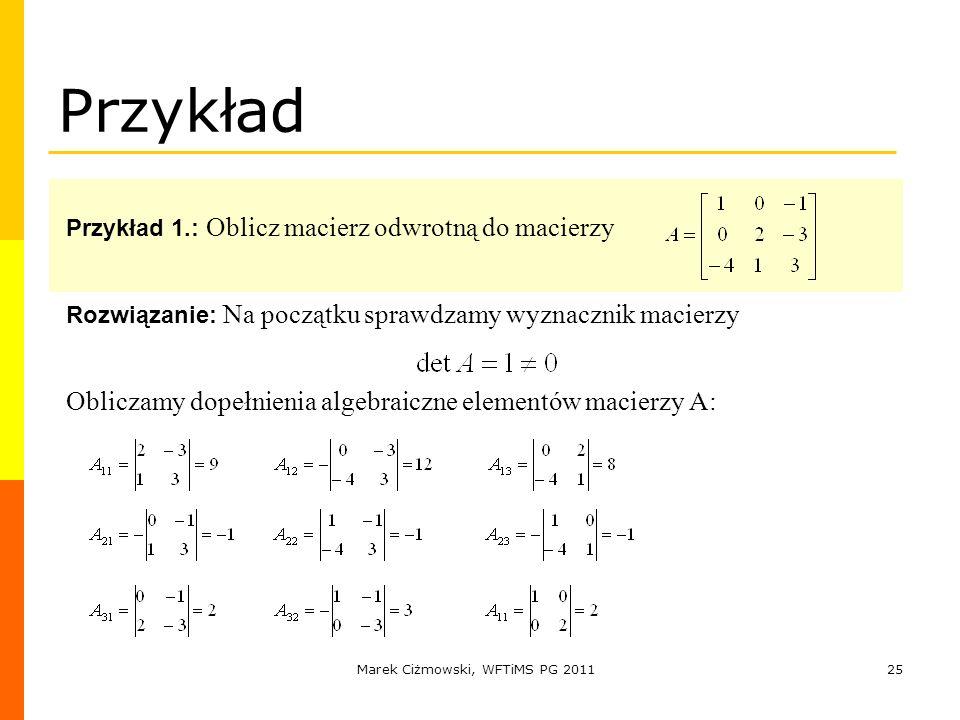 Marek Ciżmowski, WFTiMS PG 201125 Przykład Przykład 1.: Oblicz macierz odwrotną do macierzy Rozwiązanie: Na początku sprawdzamy wyznacznik macierzy Ob