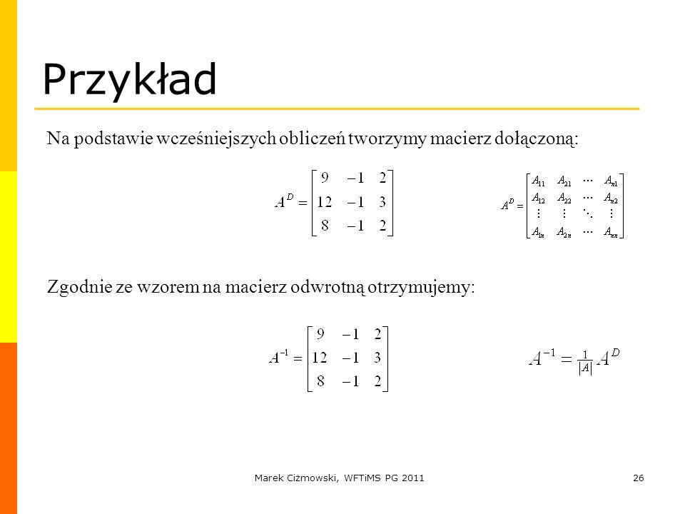 Marek Ciżmowski, WFTiMS PG 201126 Przykład Na podstawie wcześniejszych obliczeń tworzymy macierz dołączoną: Zgodnie ze wzorem na macierz odwrotną otrz
