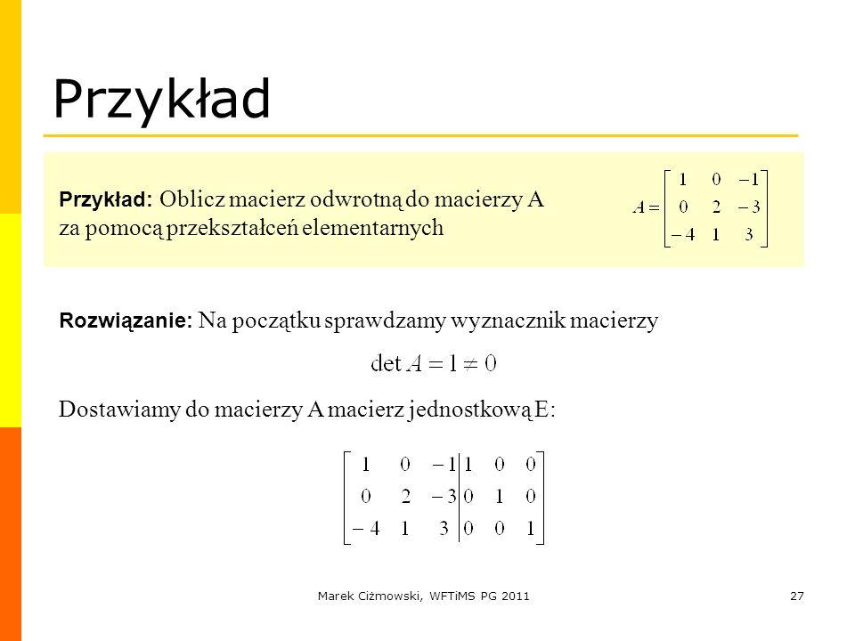 Marek Ciżmowski, WFTiMS PG 201127 Przykład Przykład: Oblicz macierz odwrotną do macierzy A za pomocą przekształceń elementarnych Rozwiązanie: Na począ