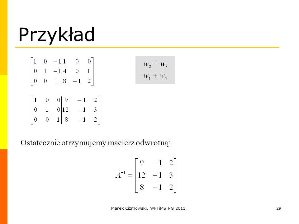 Marek Ciżmowski, WFTiMS PG 201129 Przykład Ostatecznie otrzymujemy macierz odwrotną: