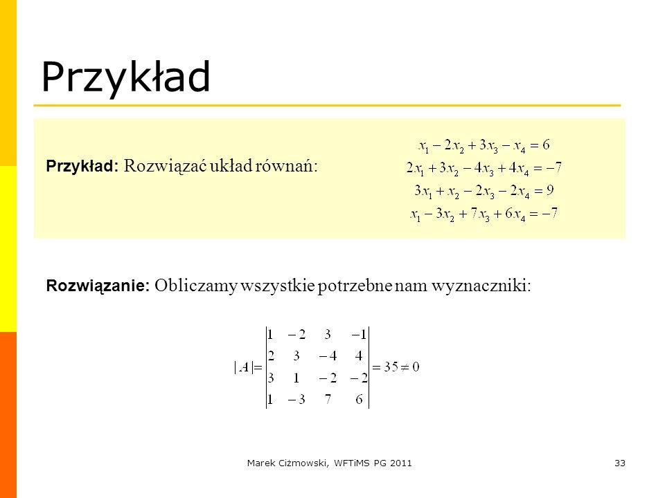 Marek Ciżmowski, WFTiMS PG 201133 Przykład Przykład: Rozwiązać układ równań: Rozwiązanie: Obliczamy wszystkie potrzebne nam wyznaczniki: