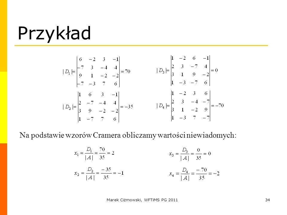 Marek Ciżmowski, WFTiMS PG 201134 Przykład Na podstawie wzorów Cramera obliczamy wartości niewiadomych: