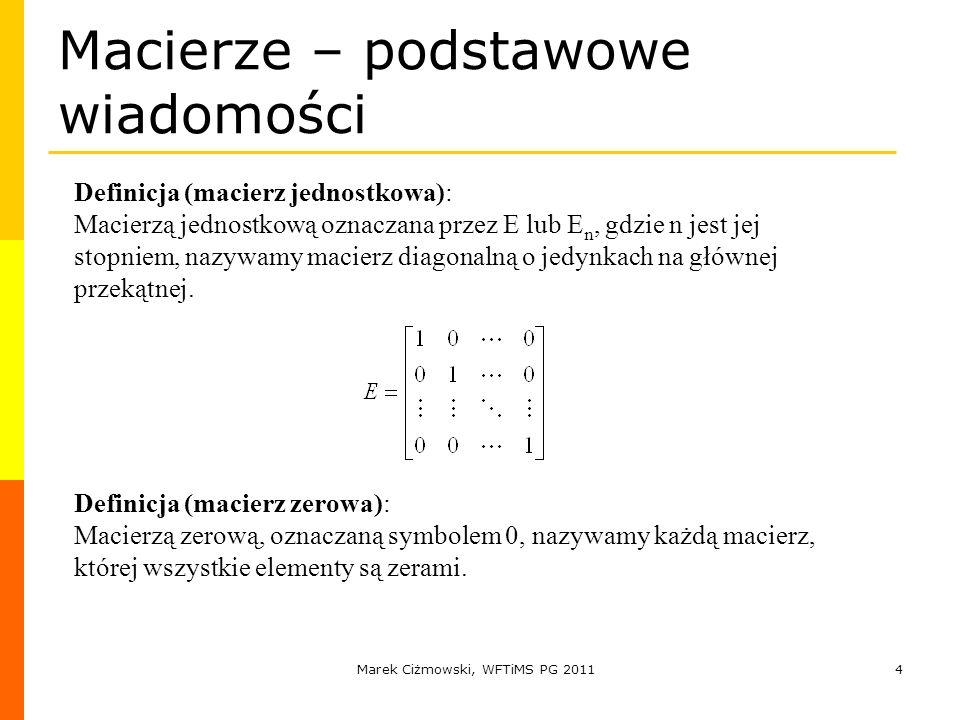 Marek Ciżmowski, WFTiMS PG 20114 Macierze – podstawowe wiadomości Definicja (macierz jednostkowa): Macierzą jednostkową oznaczana przez E lub E n, gdz