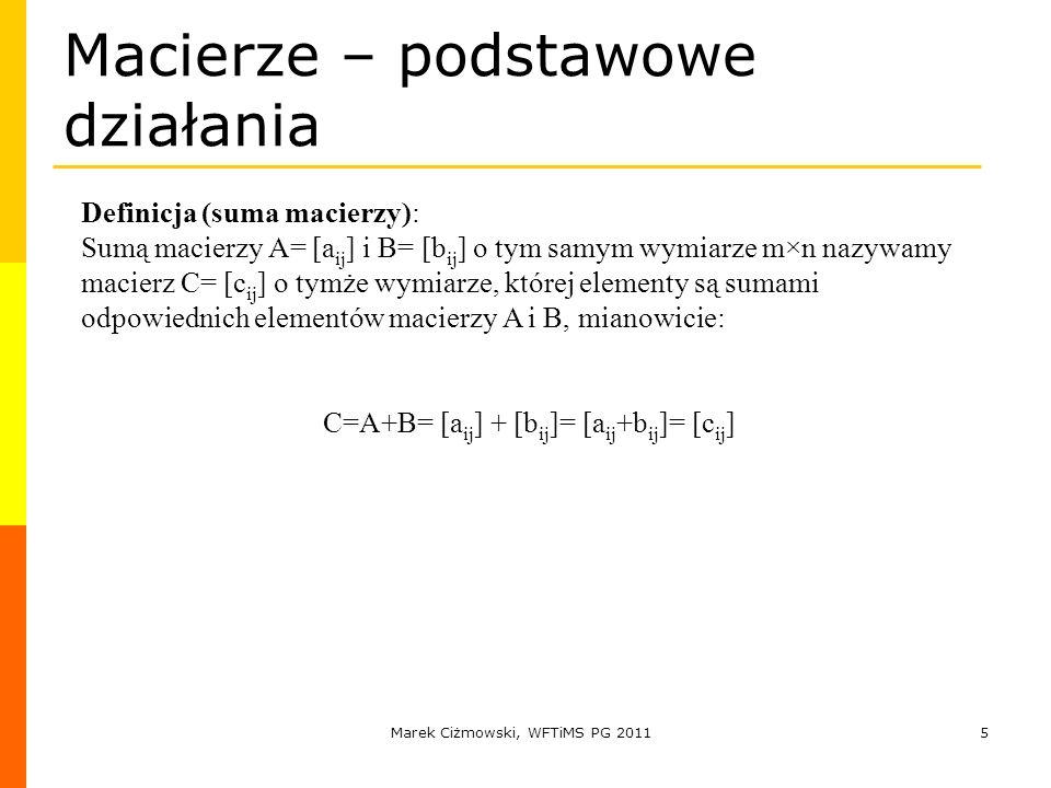 Marek Ciżmowski, WFTiMS PG 20115 Macierze – podstawowe działania Definicja (suma macierzy): Sumą macierzy A= [a ij ] i B= [b ij ] o tym samym wymiarze