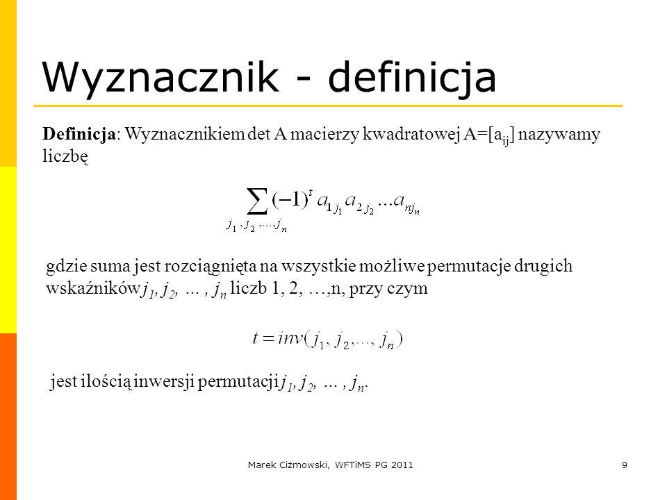 Marek Ciżmowski, WFTiMS PG 20119 Wyznacznik - definicja Definicja: Wyznacznikiem det A macierzy kwadratowej A=[a ij ] nazywamy liczbę gdzie suma jest