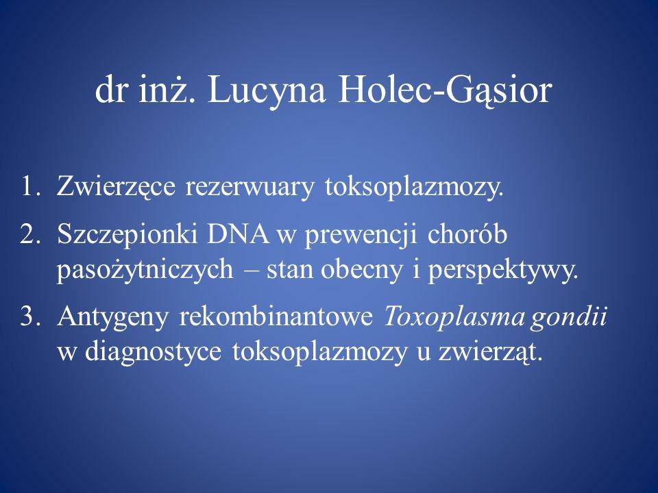 dr inż. Lucyna Holec-Gąsior 1.Zwierzęce rezerwuary toksoplazmozy. 2.Szczepionki DNA w prewencji chorób pasożytniczych – stan obecny i perspektywy. 3.A