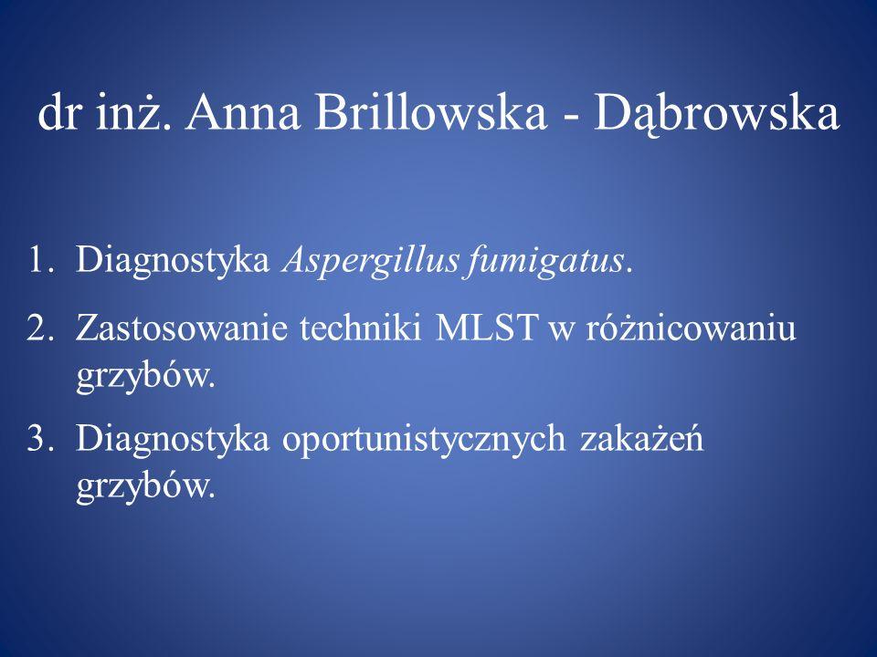 dr inż. Anna Brillowska - Dąbrowska 1.Diagnostyka Aspergillus fumigatus. 2.Zastosowanie techniki MLST w różnicowaniu grzybów. 3.Diagnostyka oportunist