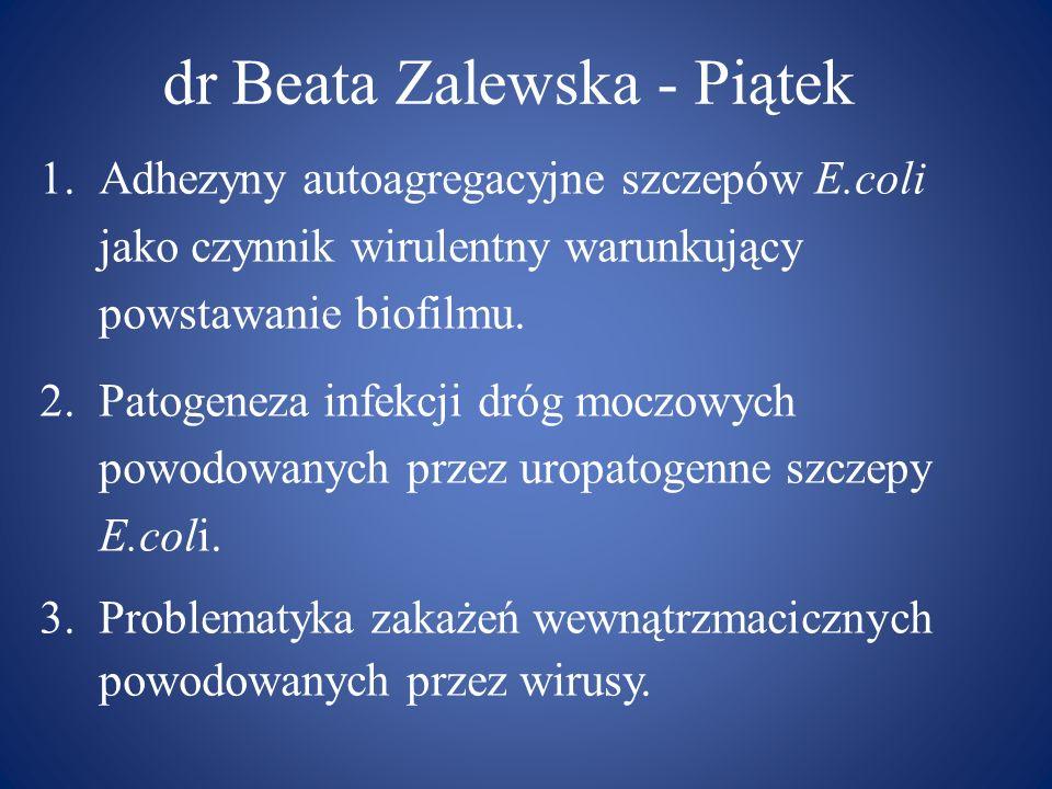 dr Beata Zalewska - Piątek 1.Adhezyny autoagregacyjne szczepów E.coli jako czynnik wirulentny warunkujący powstawanie biofilmu. 2.Patogeneza infekcji