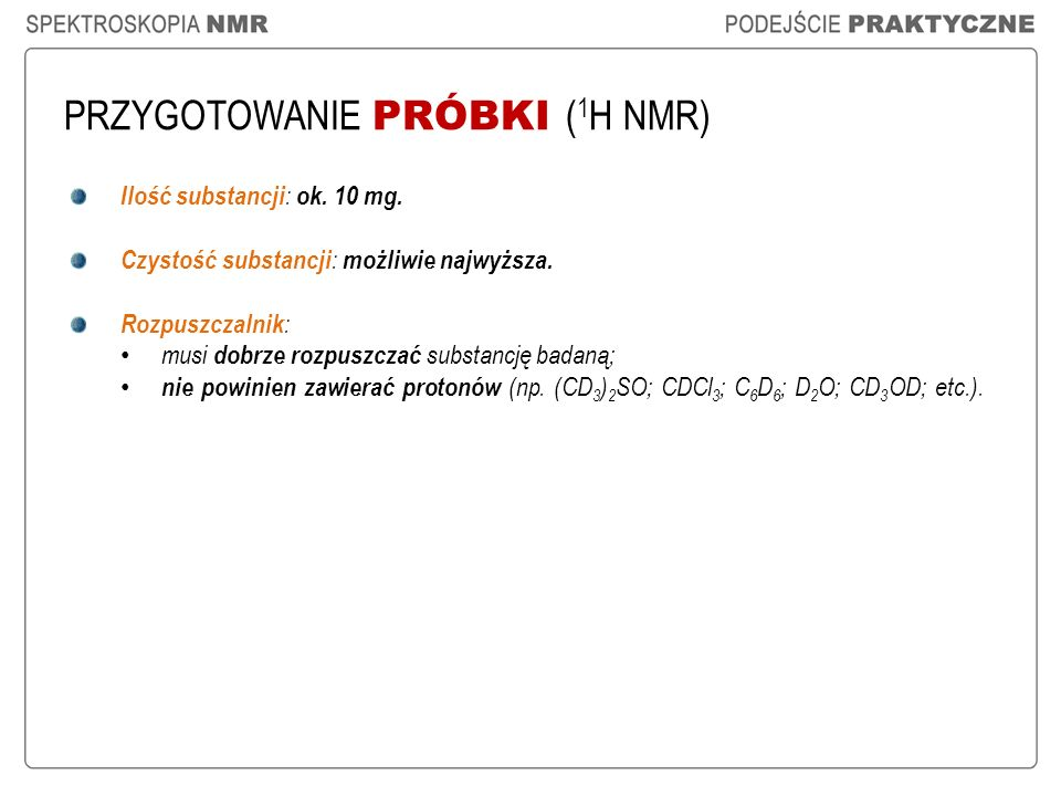 PRZYGOTOWANIE PRÓBKI ( 1 H NMR) Ilość substancji : ok. 10 mg. Czystość substancji : możliwie najwyższa. Rozpuszczalnik : musi dobrze rozpuszczać subst