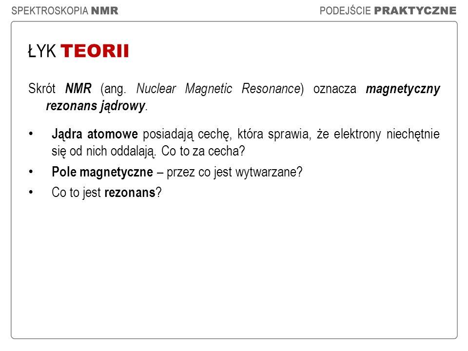 ŁYK TEORII Skrót NMR (ang. Nuclear Magnetic Resonance ) oznacza magnetyczny rezonans jądrowy. Jądra atomowe posiadają cechę, która sprawia, że elektro