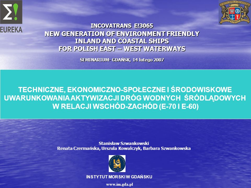 INSTYTUT MORSKI W GDAŃSKU www.im.gda.pl INCOVATRANS E!3065 NEW GENERATION OF ENVIRONMENT FRIENDLY INLAND AND COASTAL SHIPS FOR POLISH EAST – WEST WATE