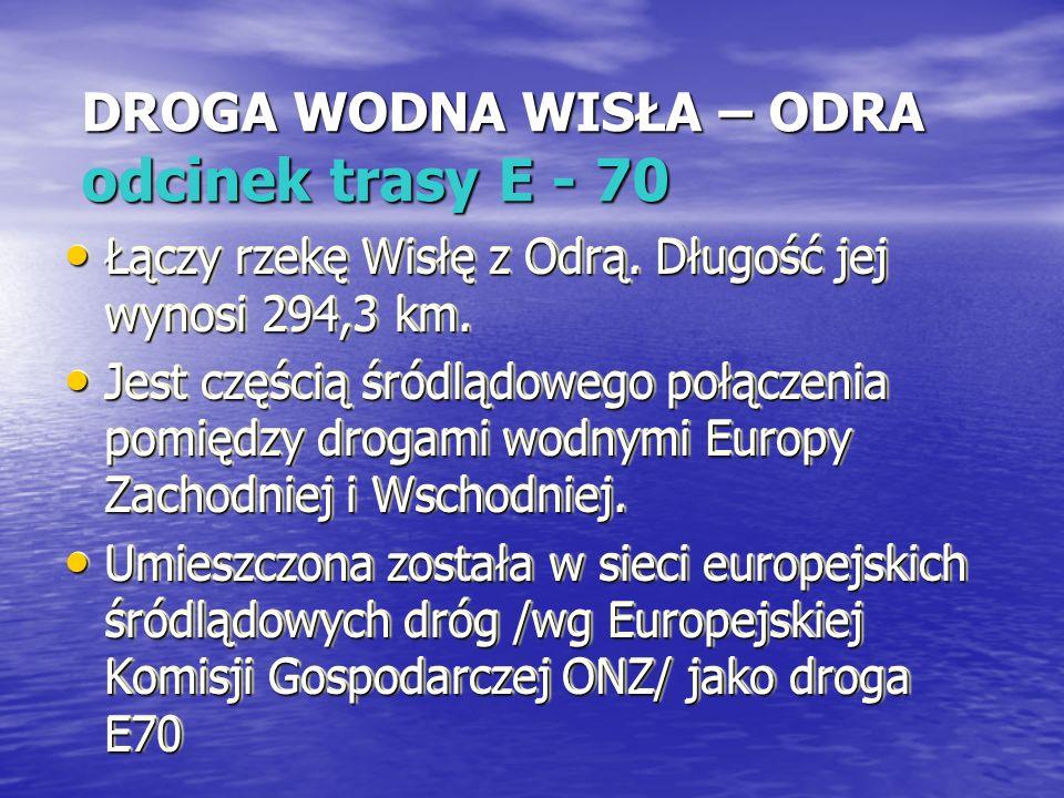 DROGA WODNA WISŁA – ODRA odcinek trasy E - 70 Łączy rzekę Wisłę z Odrą. Długość jej wynosi 294,3 km. Łączy rzekę Wisłę z Odrą. Długość jej wynosi 294,