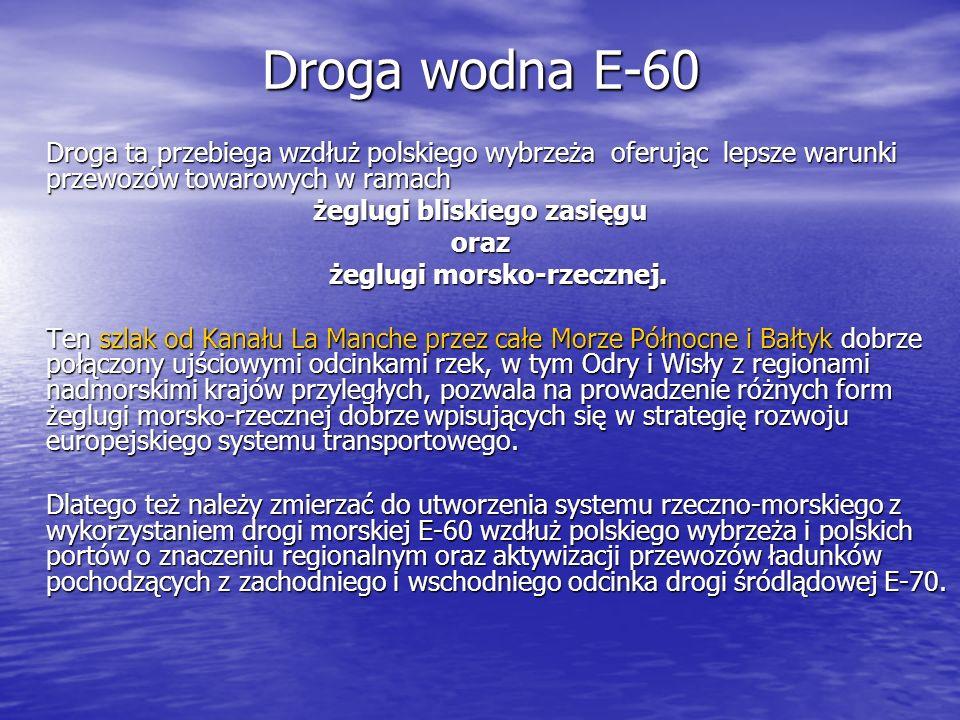 Droga wodna E-60 Droga ta przebiega wzdłuż polskiego wybrzeża oferując lepsze warunki przewozów towarowych w ramach żeglugi bliskiego zasięgu oraz żeg