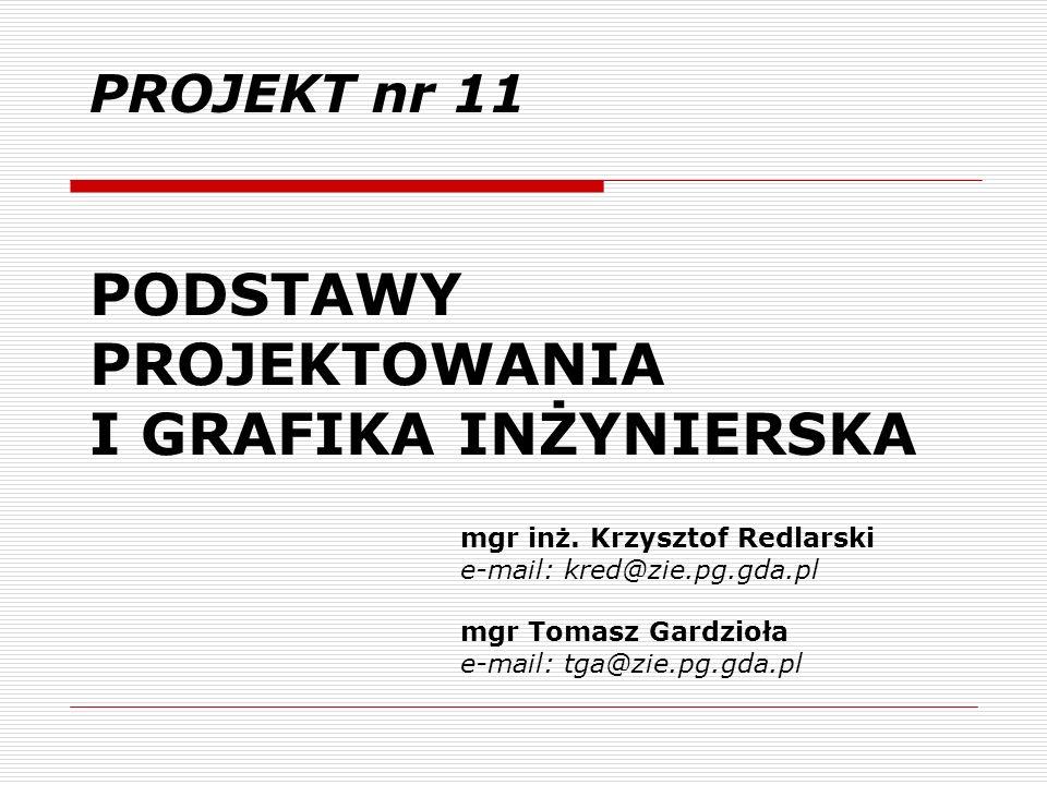 PODSTAWY PROJEKTOWANIA I GRAFIKA INŻYNIERSKA PROJEKT nr 11 mgr inż. Krzysztof Redlarski e-mail: kred@zie.pg.gda.pl mgr Tomasz Gardzioła e-mail: tga@zi