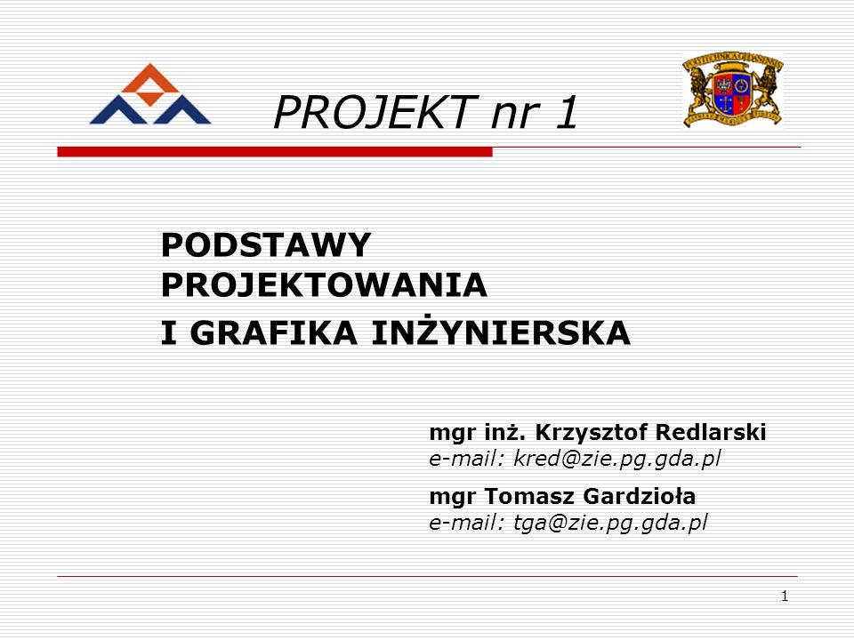 1 PROJEKT nr 1 PODSTAWY PROJEKTOWANIA I GRAFIKA INŻYNIERSKA mgr inż. Krzysztof Redlarski e-mail: kred@zie.pg.gda.pl mgr Tomasz Gardzioła e-mail: tga@z