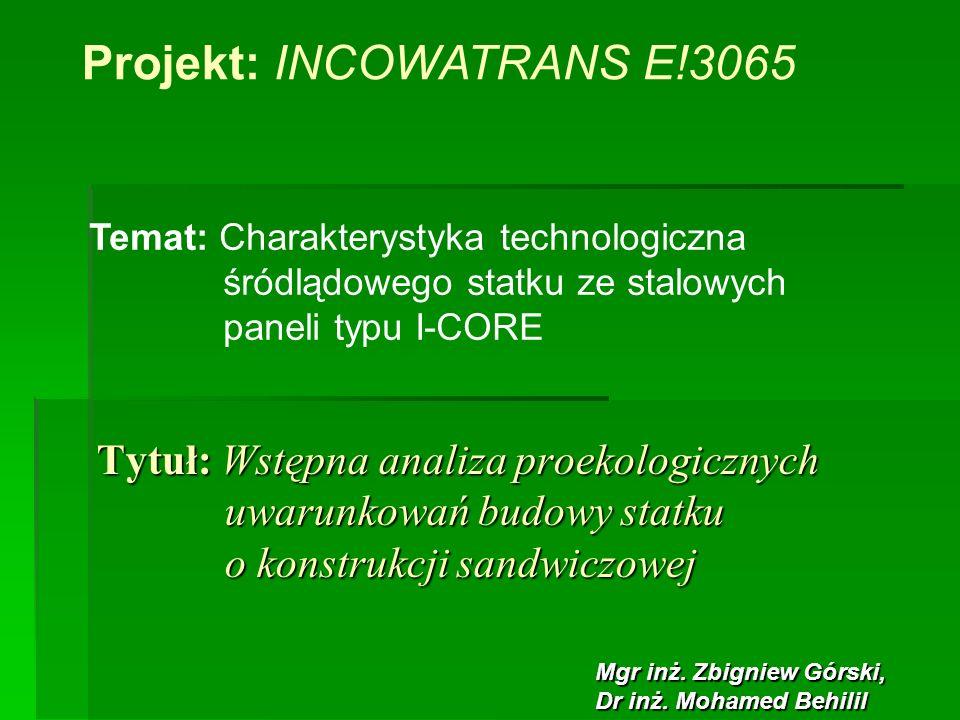 Tytuł: Wstępna analiza proekologicznych uwarunkowań budowy statku o konstrukcji sandwiczowej Projekt: INCOWATRANS E!3065 Mgr inż. Zbigniew Górski, Dr