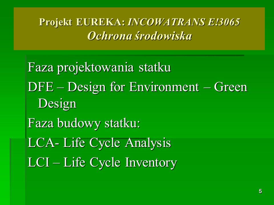 5 Projekt EUREKA: INCOWATRANS E!3065 Ochrona środowiska Faza projektowania statku DFE – Design for Environment – Green Design Faza budowy statku: LCA-