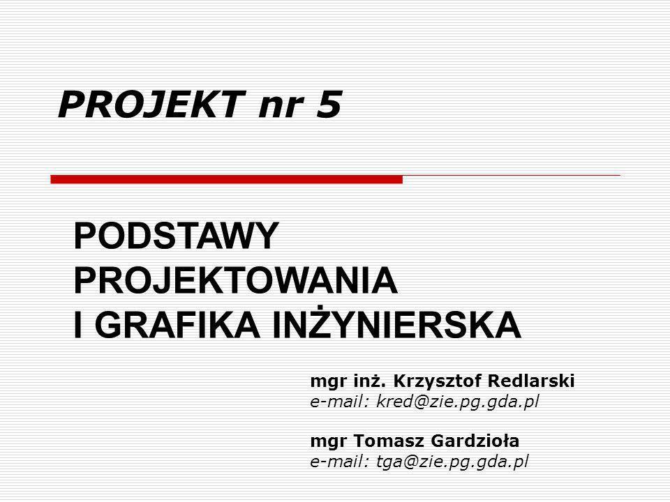 PROJEKT nr 5 mgr inż. Krzysztof Redlarski e-mail: kred@zie.pg.gda.pl mgr Tomasz Gardzioła e-mail: tga@zie.pg.gda.pl PODSTAWY PROJEKTOWANIA I GRAFIKA I
