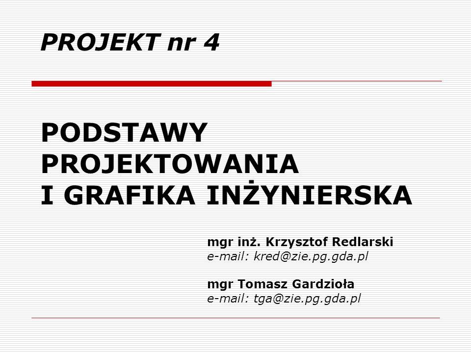 PODSTAWY PROJEKTOWANIA I GRAFIKA INŻYNIERSKA PROJEKT nr 4 mgr inż. Krzysztof Redlarski e-mail: kred@zie.pg.gda.pl mgr Tomasz Gardzioła e-mail: tga@zie
