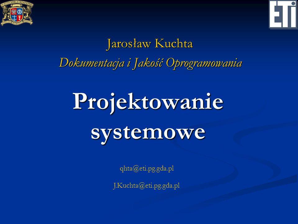 qhta@eti.pg.gda.pl J.Kuchta@eti.pg.gda.pl Projektowanie systemowe Jarosław Kuchta Dokumentacja i Jakość Oprogramowania