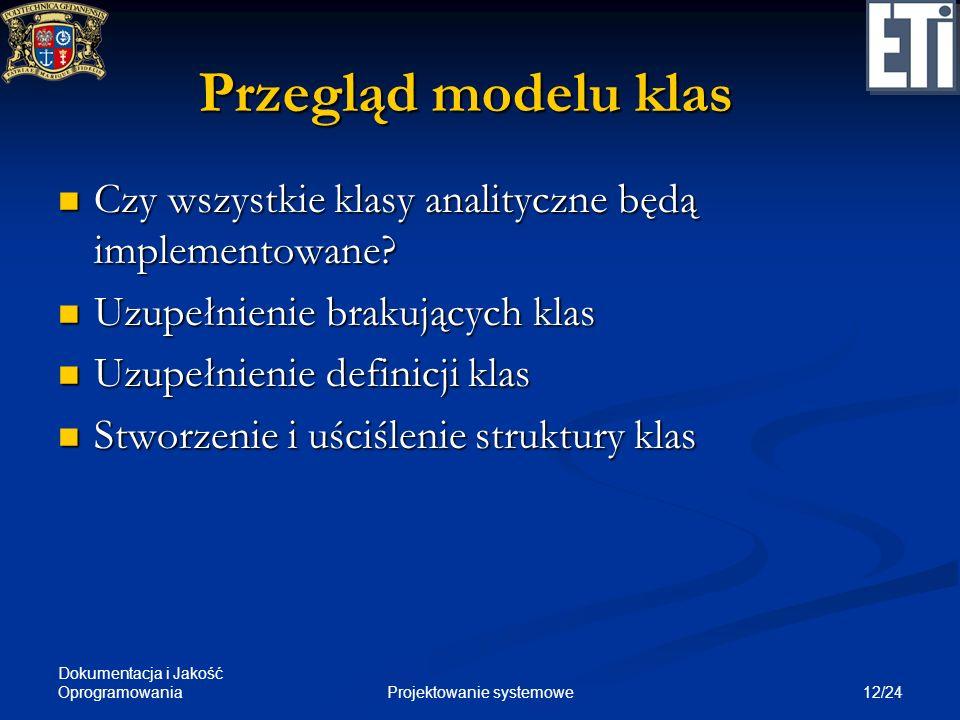 Dokumentacja i Jakość Oprogramowania 12/24Projektowanie systemowe Przegląd modelu klas Czy wszystkie klasy analityczne będą implementowane? Czy wszyst