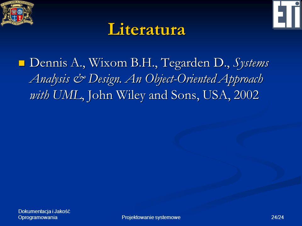 Dokumentacja i Jakość Oprogramowania 24/24Projektowanie systemowe Literatura Dennis A., Wixom B.H., Tegarden D., Systems Analysis & Design. An Object-