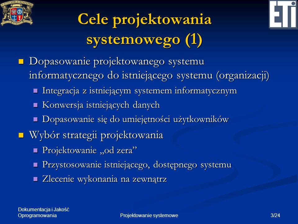 Dokumentacja i Jakość Oprogramowania 4/24Projektowanie systemowe Cele projektowania systemowego (2) Określenie warunków technicznych dla systemu (sprzęt, oprogramowanie) Określenie warunków technicznych dla systemu (sprzęt, oprogramowanie) Wybór konfiguracji systemu: Wybór konfiguracji systemu: scentralizowana scentralizowana rozproszona rozproszona mieszana mieszana Określenie strategii dla interfejsu użytkownika, wejścia i wyjścia systemu, przechowywania danych Określenie strategii dla interfejsu użytkownika, wejścia i wyjścia systemu, przechowywania danych