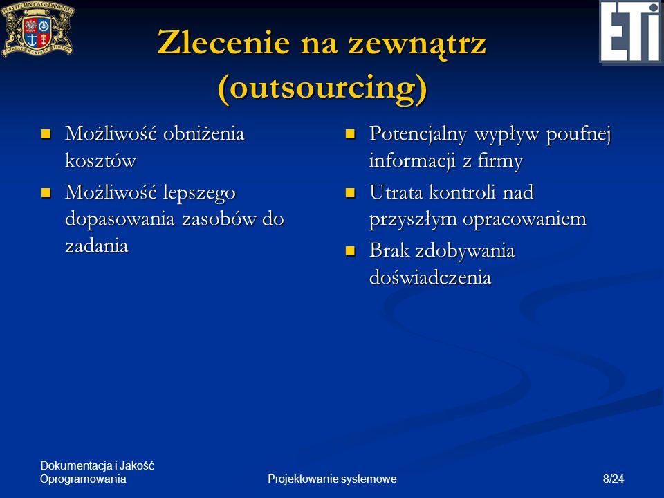 Dokumentacja i Jakość Oprogramowania 8/24Projektowanie systemowe Zlecenie na zewnątrz (outsourcing) Możliwość obniżenia kosztów Możliwość obniżenia ko