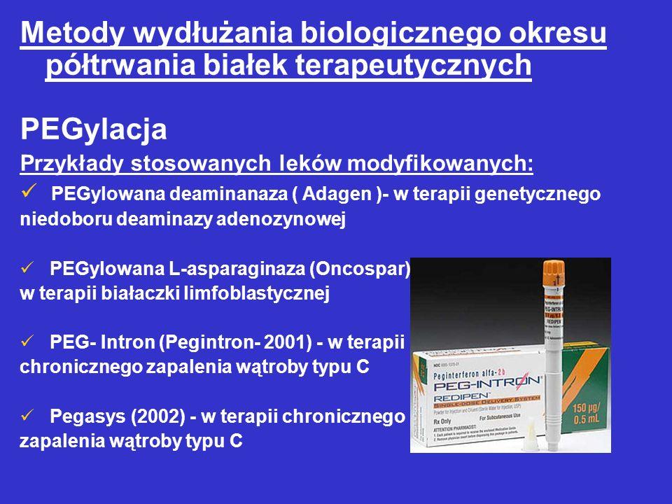 Metody wydłużania biologicznego okresu półtrwania białek terapeutycznych PEGylacja Przykłady stosowanych leków modyfikowanych: PEGylowana deaminanaza ( Adagen )- w terapii genetycznego niedoboru deaminazy adenozynowej PEGylowana L-asparaginaza (Oncospar), w terapii białaczki limfoblastycznej PEG- Intron (Pegintron- 2001) - w terapii chronicznego zapalenia wątroby typu C Pegasys (2002) - w terapii chronicznego zapalenia wątroby typu C